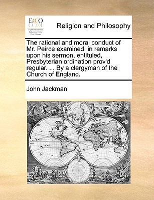 The Rational and Moral Conduct of Mr. Peirce Examined: In Remarks Upon His Sermon, Entituled, Presbyterian Ordination Prov'd Regular. ... by a Clergym by John Jackman, Etc