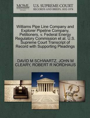Williams Pipe Line Company and Explorer Pipeline Company, Petitioners, V. Federal Energy Regulatory Commission et al. U.S. Supreme Court Transcript of Record with Supporting Pleadings by David M Schwartz