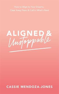 Aligned and Unstoppable: How to Align with Your Dreams, Clear Away Fears and Call in What's Next book
