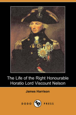 Life of the Right Honourable Horatio Lord Viscount Nelson (Dodo Press) by James Harrison