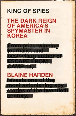 King of Spies: The Dark Reign of America's Spymaster in Korea by Blaine Harden