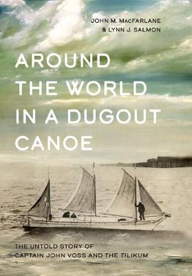 Around the World in a Dugout Canoe: The Untold Story of Captain John Voss and the Tilikum by John MacFarlane