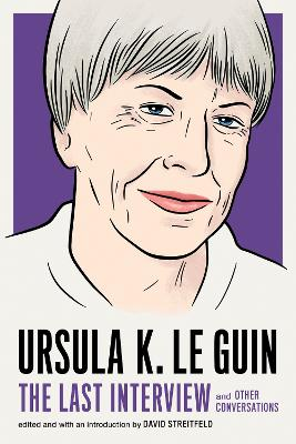 Ursula Le Guin: The Last Interview: And Other Conversations by Ursula Le Guin