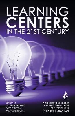 Learning Centers in the 21st Century: A Modern Guide for Learning Assistance Professionals in Higher Education by Michael Frizell