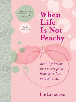 When Life is Not Peachy: Real-life lessons in recovery from heartache, grief and tough times by Pip Lincolne