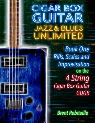 Cigar Box Guitar Jazz & Blues Unlimited - Book One 4 String: Book One: Riffs, Scales and Improvisation - 4 String Tuning GDGB by Brent C Robitaille