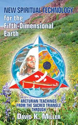 New Spiritual Technology for the Fifth-Dimensional Earth by David K Miller
