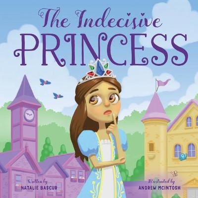 The Indecisive Princess by Natalie Bascur and Illust. by Andrew Mcintosh