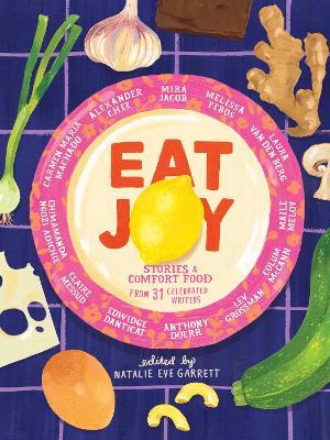 Eat Joy: Stories & Comfort Food from 31 Celebrated Writers by Natalie Eve Garrett