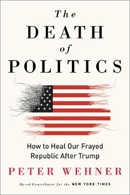 The Death of Politics: How to Heal Our Frayed Republic After Trump by Peter Wehner