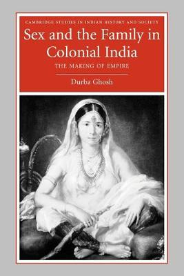 Sex and the Family in Colonial India by Durba Ghosh