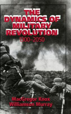 Dynamics of Military Revolution, 1300-2050 by MacGregor Knox