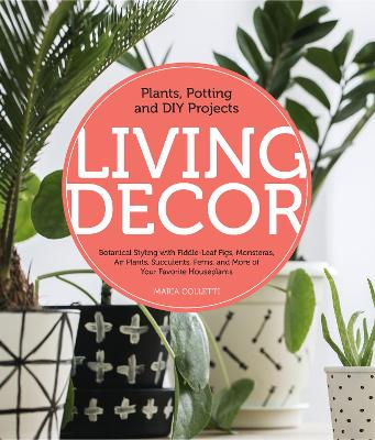 Living Decor: Plants, Potting and DIY Projects - Botanical Styling with Fiddle-Leaf Figs, Monsteras, Air Plants, Succulents, Ferns, and More of Your Favorite Houseplants by Maria Colletti
