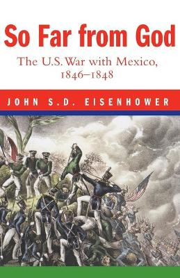 So Far from God: The U.S. War with Mexico, 1846-1848 by John S. D. Eisenhower