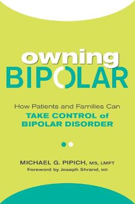 Owning Bipolar: How Patients and Families Can Take Control of Bipolar Disorder by Michael G. Pipich