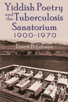Yiddish Poetry and the Tuberculosis Sanatorium 1900-1970 by Ernest B. Gilman