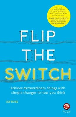 Flip the Switch - Achieve Extraordinary Things    with Simple Changes to How You Think by Jez Rose
