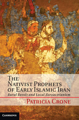 Nativist Prophets of Early Islamic Iran by Patricia Crone