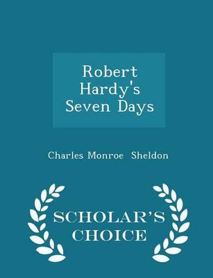 Robert Hardy's Seven Days - Scholar's Choice Edition by Charles Monroe Sheldon
