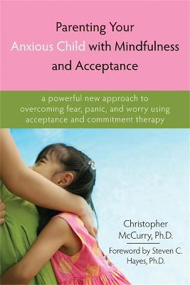 Parenting Your Anxious Child with Mindfulness and Acceptance by Christopher McCurry