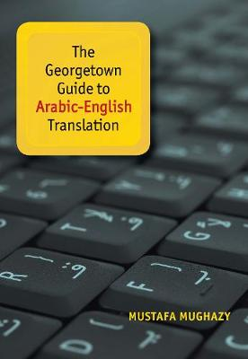 The Georgetown Guide to Arabic-English Translation by Mustafa Mughazy
