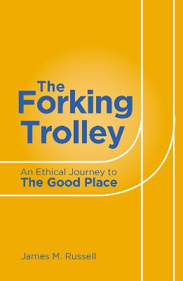 The Forking Trolley: An Ethical Journey to The Good Place by James M Russell