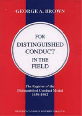 FOR DISTINGUISHED CONDUCT IN THE FIELD. The Register of the Distinguished Conduct Medal 1939-1992. by by George A. Brown.
