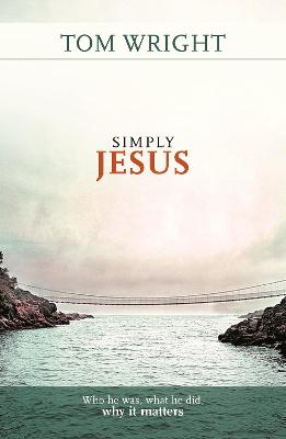 Simply Jesus: Who He Was, What He Did, Why it Matters by Tom Wright