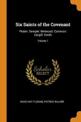 Six Saints of the Covenant: Peden: Semple: Welwood: Cameron: Cargill: Smith; Volume 1 by David Hay Fleming