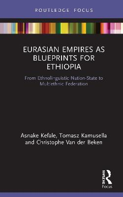 Eurasian Empires as Blueprints for Ethiopia: From Ethnolinguistic Nation-State to Multiethnic Federation book