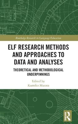ELF Research Methods and Approaches to Data and Analyses: Theoretical and Methodological Underpinnings by Kumiko Murata