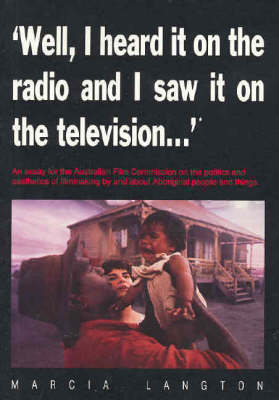 Well, I Heard it on the Radio and Saw it on the Television...': An Essay for the Australian Film Commission on the Politics and Aesthetics of Film-Making by and about Indigenous People and Things by Marcia Langton