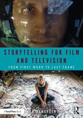 Storytelling for Film and Television: From First Word to Last Frame by Ken Dancyger