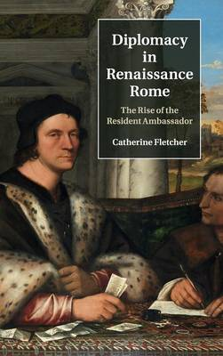 Diplomacy in Renaissance Rome by Catherine Fletcher