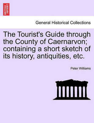 The Tourist's Guide Through the County of Caernarvon; Containing a Short Sketch of Its History, Antiquities, Etc. by Dr Peter Williams