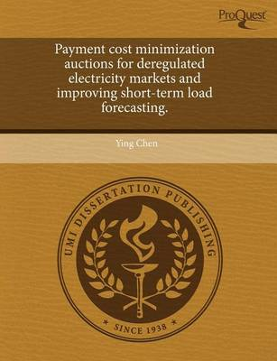 Payment Cost Minimization Auctions for Deregulated Electricity Markets and Improving Short-Term Load Forecasting by Ying Chen