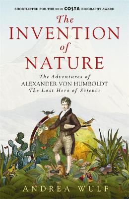 The Invention of Nature: The Adventures of Alexander von Humboldt, the Lost Hero of Science: Costa & Royal Society Prize Winner by Andrea Wulf