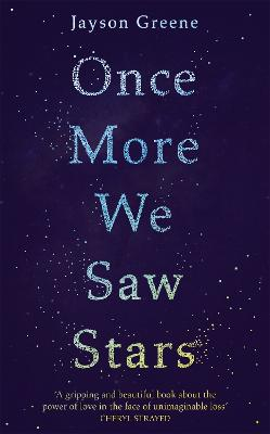Once More We Saw Stars: A Memoir of Life and Love After Unimaginable Loss by Jayson Greene