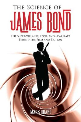 The Science of James Bond: The Super-Villains, Tech, and Spy-Craft Behind the Film and Fiction by Mark Brake
