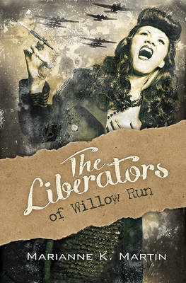 Liberators of Willow Run by Marianne K. Martin