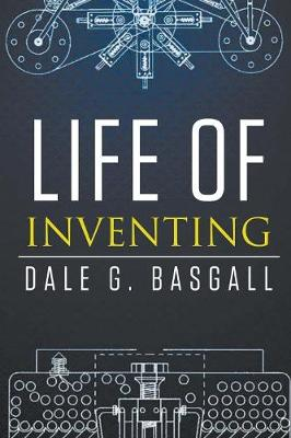 Life of Inventing by Dale G Basgall