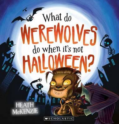 What Do Werewolves Do When it's Not Halloween? by Heath McKenzie