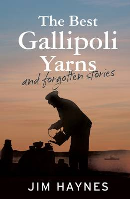 The Best Gallipoli Yarns and Forgotten Stories by Jim Haynes