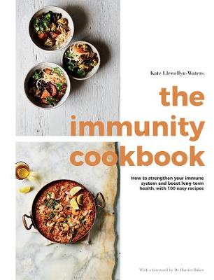 The Immunity Cookbook: How to Strengthen Your Immune System and Boost Long-Term Health, with 100 Easy Recipes by Kate Llewellyn-Waters