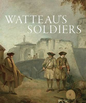 Watteau's Soldiers: Scenes of Military Life in Eighteenth-Century France book