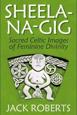 Sheela-na-gig: Sacred Celtic Images of Feminine Divinity by Jack Roberts
