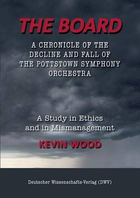 The Board. a Chronicle of the Decline and Fall of the Pottstown Symphony Orchestra by Kevin Wood