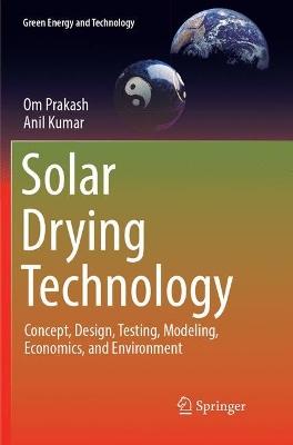 Solar Drying Technology: Concept, Design, Testing, Modeling, Economics, and Environment by Om Prakash