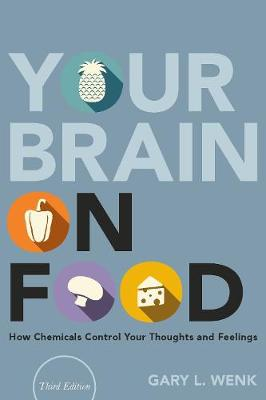 Your Brain on Food: How Chemicals Control Your Thoughts and Feelings by Gary L. Wenk