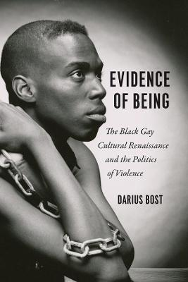 Evidence of Being: The Black Gay Cultural Renaissance and the Politics of Violence by Darius Bost